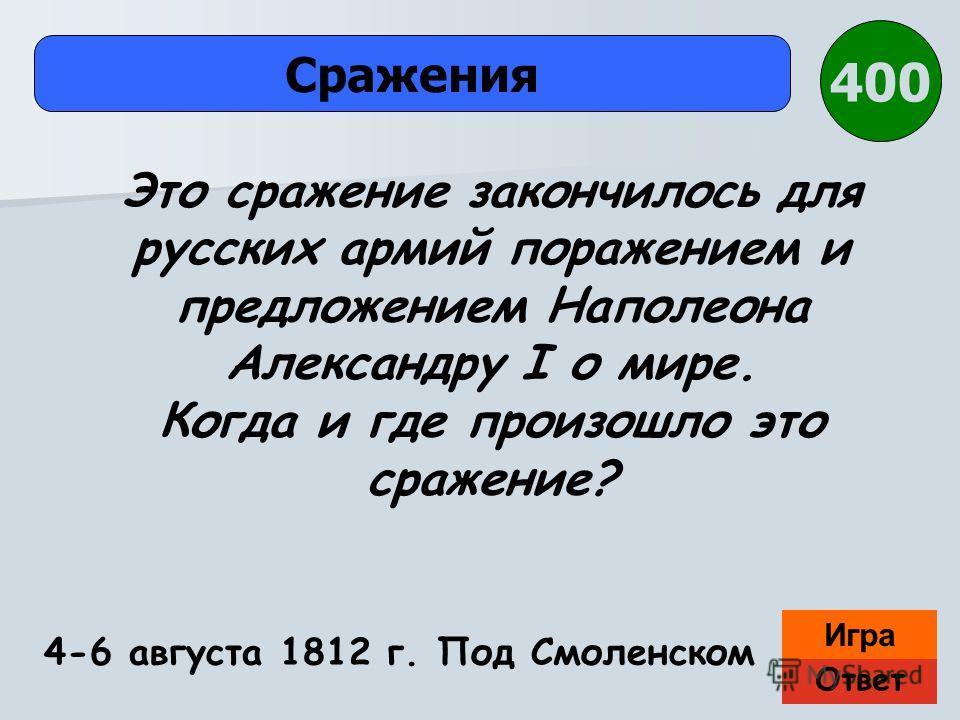 Ответ Игра Сражения 4-6 августа 1812 г. Под Смоленском Это сражение закончилось для русских армий поражением и предложением Наполеона Александру I о мире. Когда и где произошло это сражение? 400