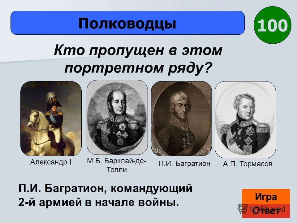 Ответ Игра Полководцы П.И. Багратион, командующий 2-й армией в начале войны. Кто пропущен в этом портретном ряду? 100 Александр I М.Б. Барклай-де- Толли П.И. Багратион А.П. Тормасов