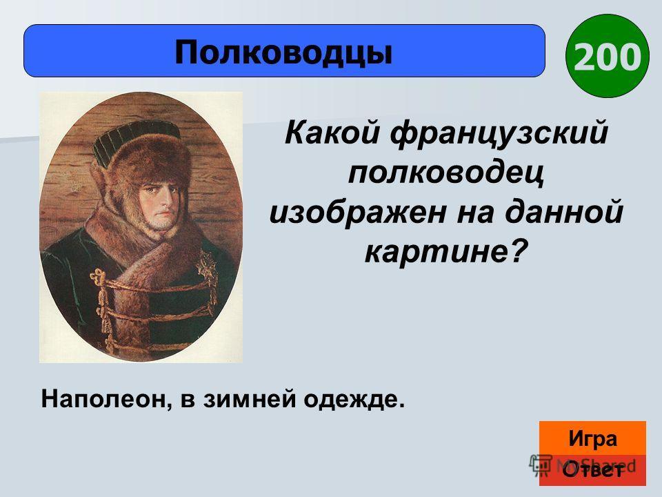 Ответ Игра Полководцы Наполеон, в зимней одежде. Какой французский полководец изображен на данной картине? 200