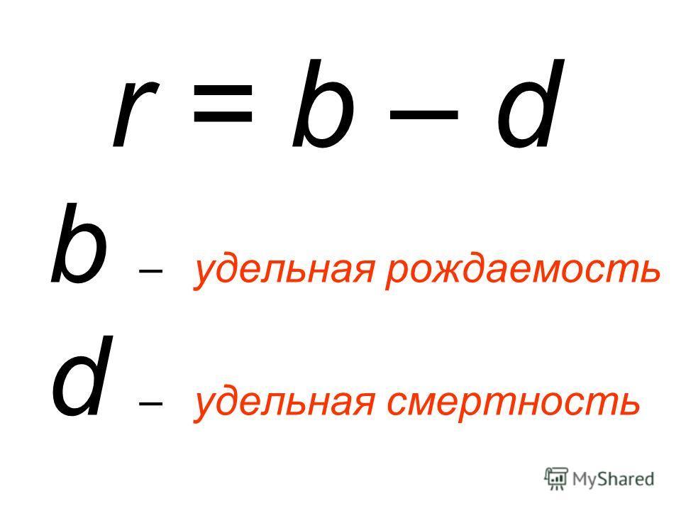 r = b – d b – удельная рождаемость d – удельная смертность