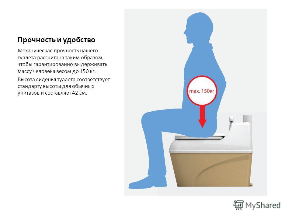 Прочность и удобство Механическая прочность нашего туалета рассчитана таким образом, чтобы гарантированно выдерживать массу человека весом до 150 кг. Высота сиденья туалета соответствует стандарту высоты для обычных унитазов и составляет 42 см.