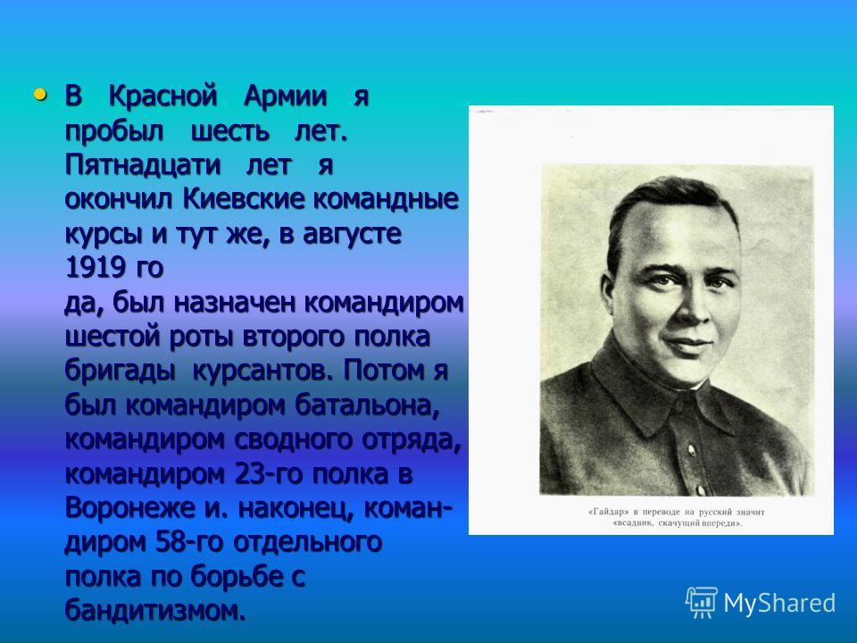 В Красной Армии я пробыл шесть лет. Пятнадцати лет я окончил Киевские командные курсы и тут же, в августе 1919 го да, был назначен командиром шестой роты второго полка бригады курсантов. Потом я был командиром батальона, командиром сводного отряда,