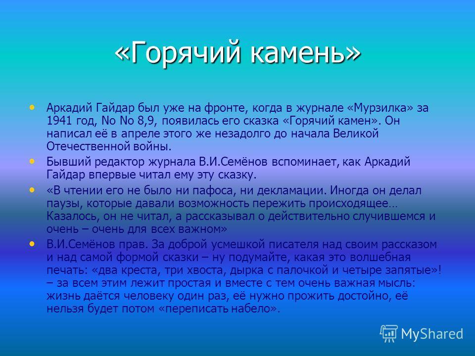 «Горячий камень» Аркадий Гайдар был уже на фронте, когда в журнале «Мурзилка» за 1941 год, Nо Nо 8,9, появилась его сказка «Горячий камен». Он написал её в апреле этого же незадолго до начала Великой Отечественной войны. Бывший редактор журнала В.И.С
