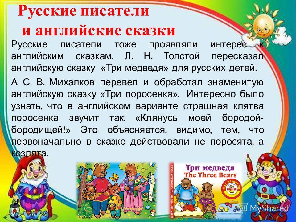 Русские писатели и английские сказки Русские писатели тоже проявляли интерес к английским сказкам. Л. Н. Толстой пересказал английскую сказку « Три медведя » для русских детей. А С. В. Михалков перевел и обработал знаменитую английскую сказку « Три п