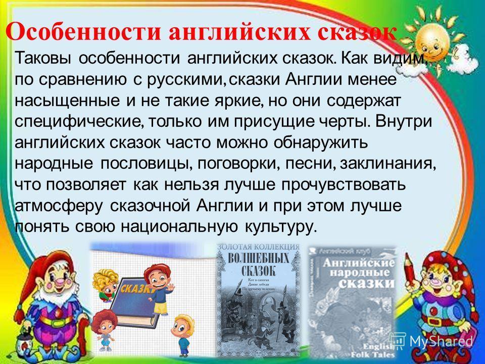 Особенности английских сказок Таковы особенности английских сказок. Как видим, по сравнению с русскими, сказки Англии менее насыщенные и не такие яркие, но они содержат специфические, только им присущие черты. Внутри английских сказок часто можно обн