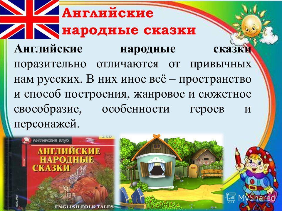 Английские народные сказки Английские народные сказки поразительно отличаются от привычных нам русских. В них иное всё – пространство и способ построения, жанровое и сюжетное своеобразие, особенности героев и персонажей.