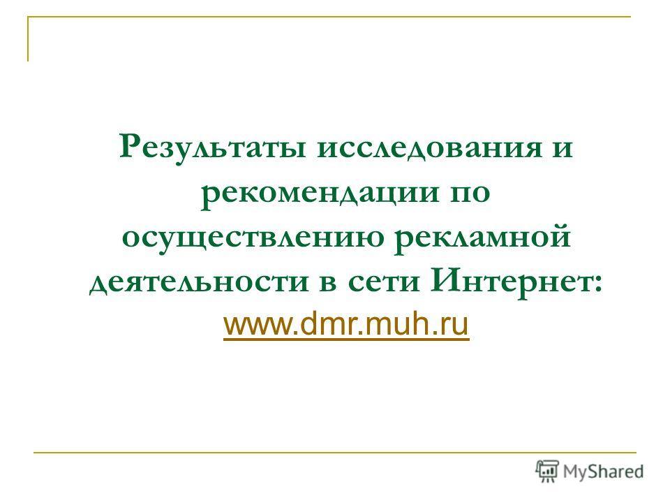 Результаты исследования и рекомендации по осуществлению рекламной деятельности в сети Интернет: www.dmr.muh.ru www.dmr.muh.ru