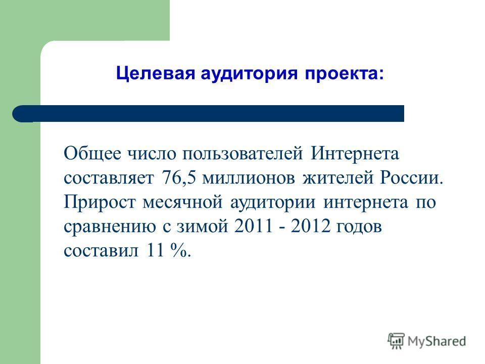 Целевая аудитория проекта: Общее число пользователей Интернета составляет 76,5 миллионов жителей России. Прирост месячной аудитории интернета по сравнению с зимой 2011 - 2012 годов составил 11 %.