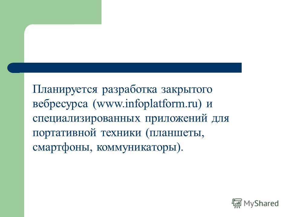Планируется разработка закрытого вебресурса (www.infoplatform.ru) и специализированных приложений для портативной техники (планшеты, смартфоны, коммуникаторы).