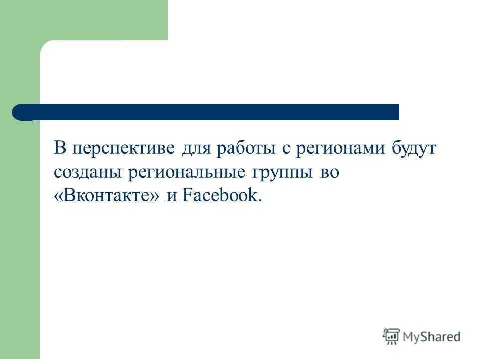 В перспективе для работы с регионами будут созданы региональные группы во «Вконтакте» и Facebook.