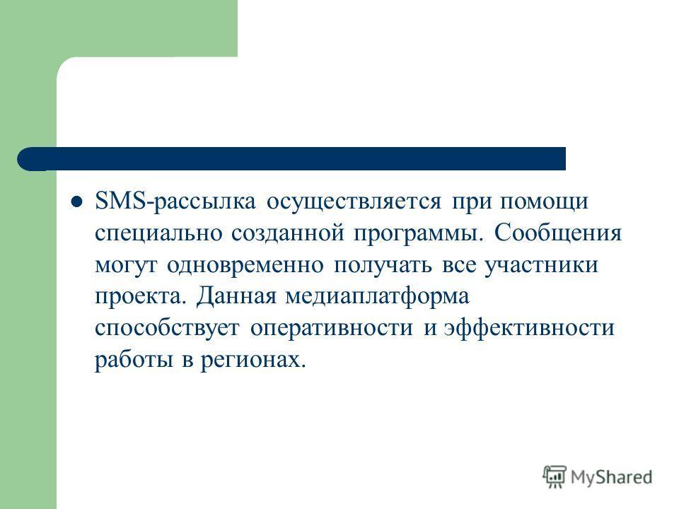 SMS-рассылка осуществляется при помощи специально созданной программы. Сообщения могут одновременно получать все участники проекта. Данная медиаплатформа способствует оперативности и эффективности работы в регионах.