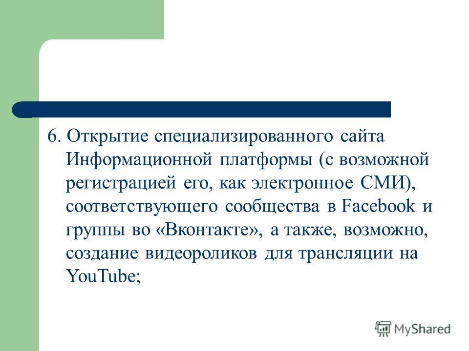 6. Открытие специализированного сайта Информационной платформы (с возможной регистрацией его, как электронное СМИ), соответствующего сообщества в Facebook и группы во «Вконтакте», а также, возможно, создание видеороликов для трансляции на YouTube;