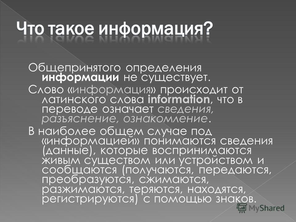 Общепринятого определения информации не существует. Слово «информация» происходит от латинского слова information, что в переводе означает сведения, разъяснение, ознакомление. В наиболее общем случае под «информацией» понимаются сведения (данные), ко