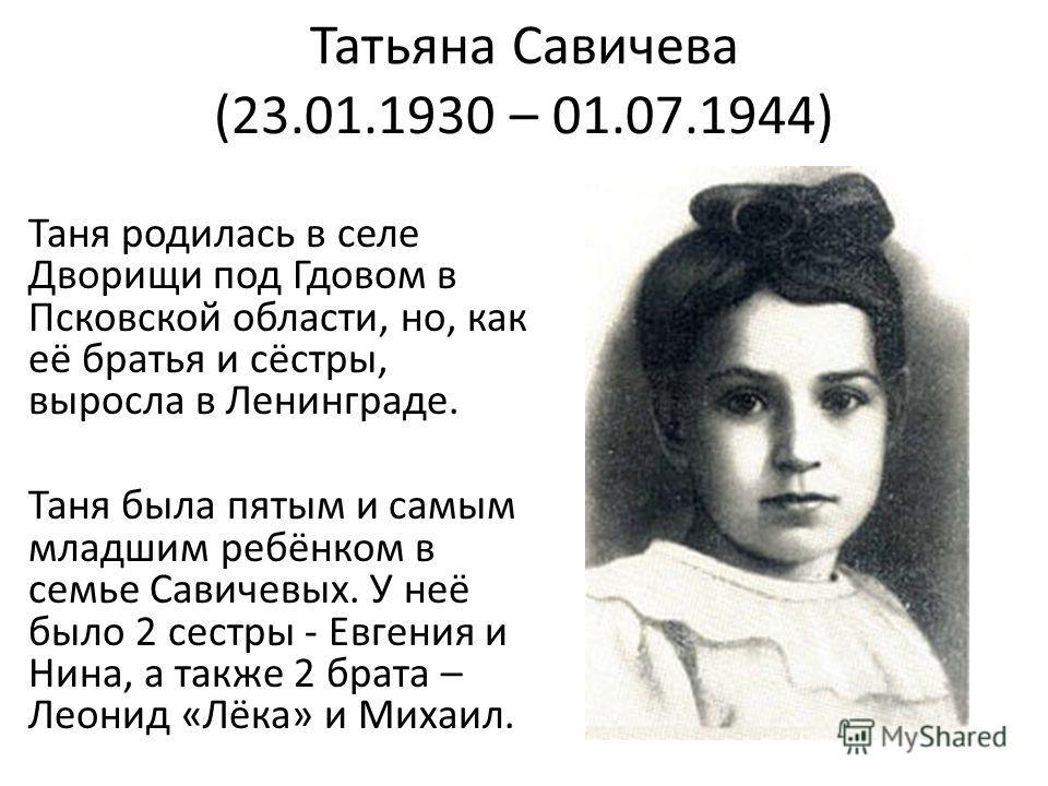 Татьяна Савичева (23.01.1930 – 01.07.1944) Таня родилась в селе Дворищи под Гдовом в Псковской области, но, как её братья и сёстры, выросла в Ленинграде. Таня была пятым и самым младшим ребёнком в семье Савичевых. У неё было 2 сестры - Евгения и Нина