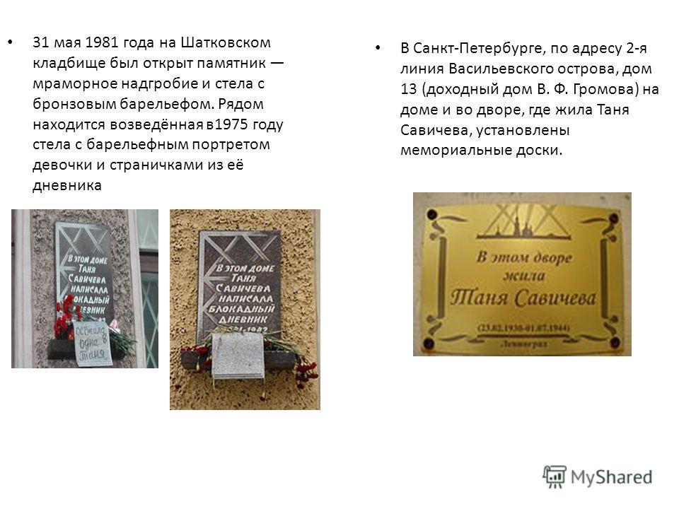 31 мая 1981 года на Шатковском кладбище был открыт памятник мраморное надгробие и стела с бронзовым барельефом. Рядом находится возведённая в1975 году стела с барельефным портретом девочки и страничками из её дневника В Санкт-Петербурге, по адресу 2-