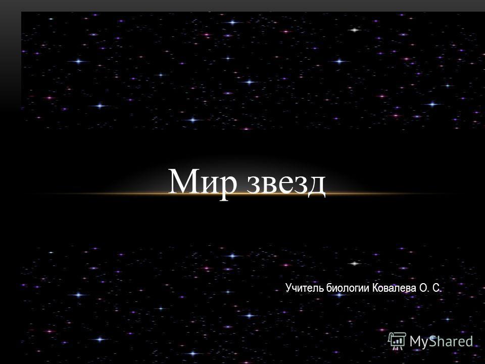 Мир звезд Учитель биологии Ковалева О. С.