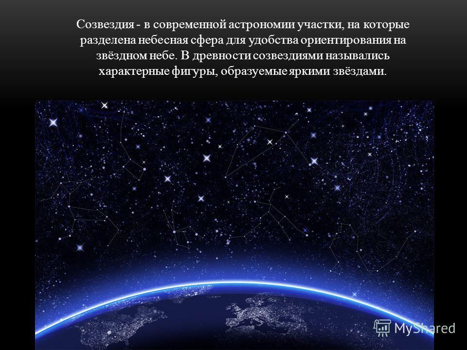Созвездия - в современной астрономии участки, на которые разделена небесная сфера для удобства ориентирования на звёздном небе. В древности созвездиями назывались характерные фигуры, образуемые яркими звёздами.