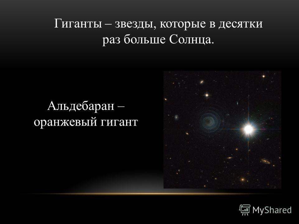 Гиганты – звезды, которые в десятки раз больше Солнца. Альдебаран – оранжевый гигант