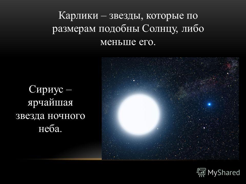 Карлики – звезды, которые по размерам подобны Солнцу, либо меньше его. Сириус – ярчайшая звезда ночного неба.