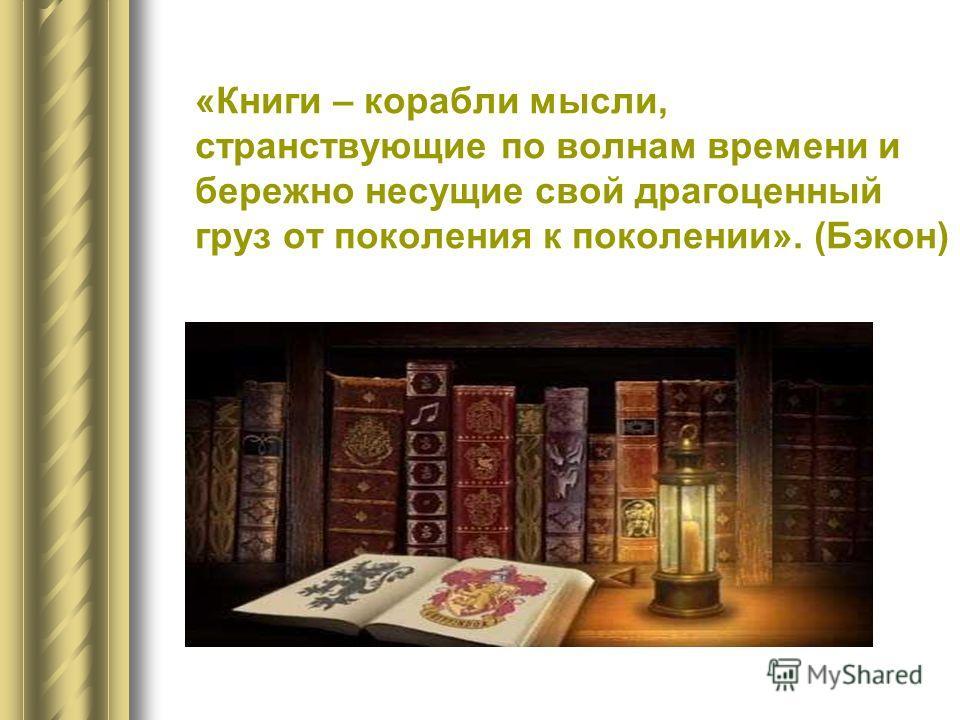«Книги – корабли мысли, странствующие по волнам времени и бережно несущие свой драгоценный груз от поколения к поколении». (Бэкон)