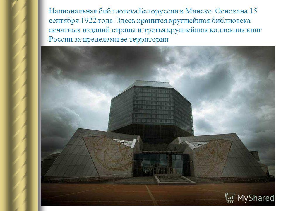 Национальная библиотека Белоруссии в Минске. Основана 15 сентября 1922 года. Здесь хранится крупнейшая библиотека печатных изданий страны и третья крупнейшая коллекция книг России за пределами ее территории