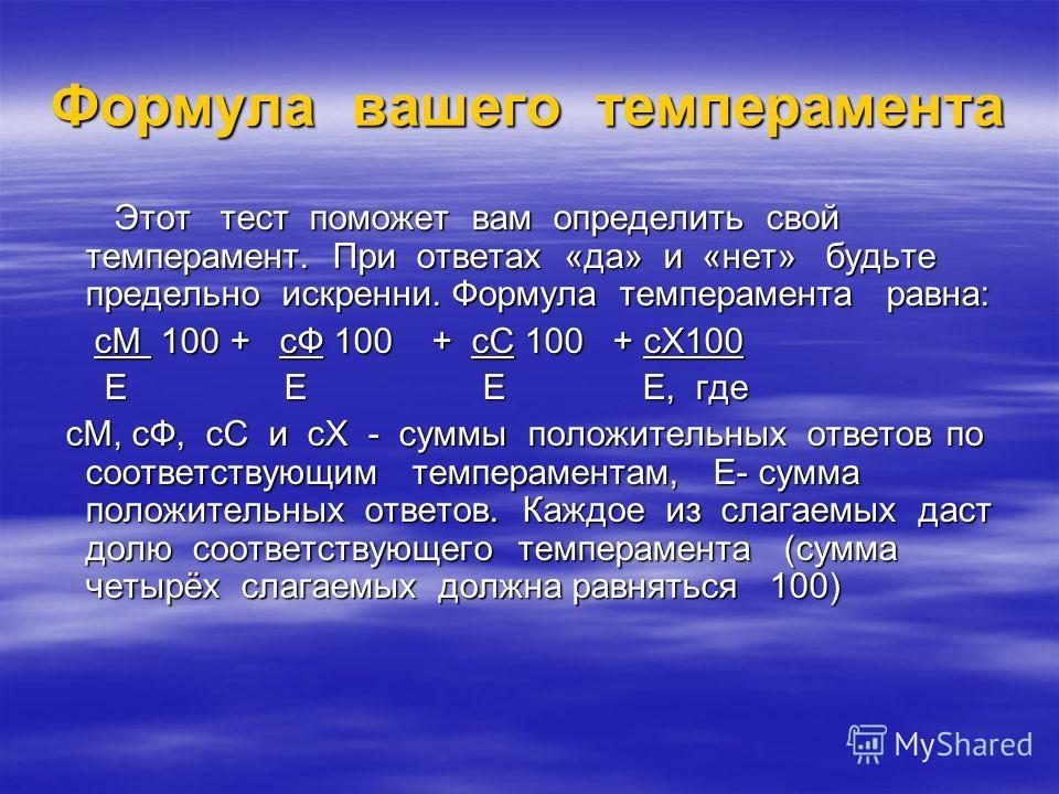 Формула вашего темперамента Этот тест поможет вам определить свой темперамент. При ответах «да» и «нет» будьте предельно искренни. Формула темперамента равна: Этот тест поможет вам определить свой темперамент. При ответах «да» и «нет» будьте предельн