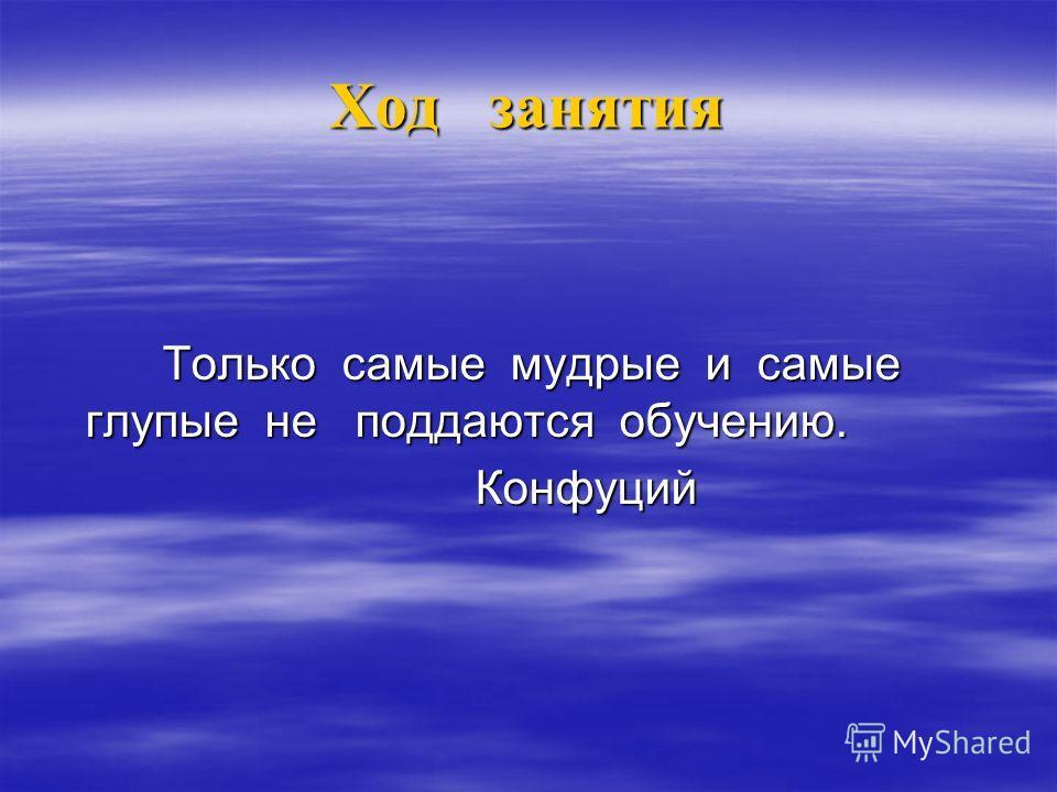 Ход занятия Только самые мудрые и самые глупые не поддаются обучению. Только самые мудрые и самые глупые не поддаются обучению. Конфуций Конфуций