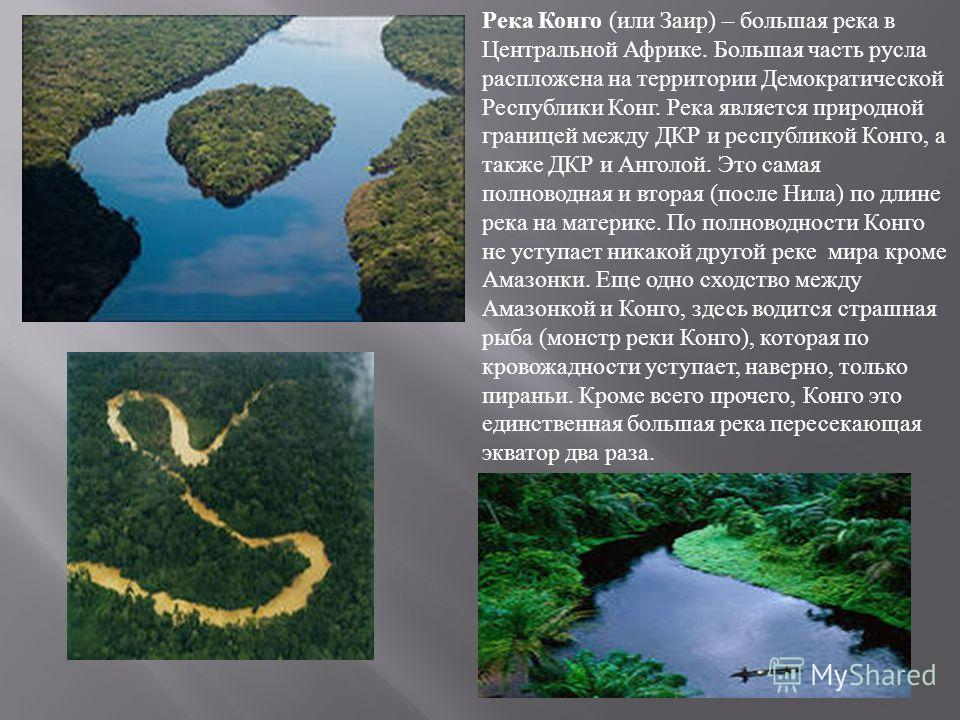 Река Конго ( или Заир ) – большая река в Центральной Африке. Большая часть русла распложена на территории Демократической Республики Конг. Река является природной границей между ДКР и республикой Конго, а также ДКР и Анголой. Это самая полноводная и