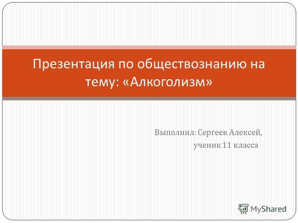 Выполнил : Сергеев Алексей, ученик 11 класса Презентация по обществознанию на тему : « Алкоголизм »