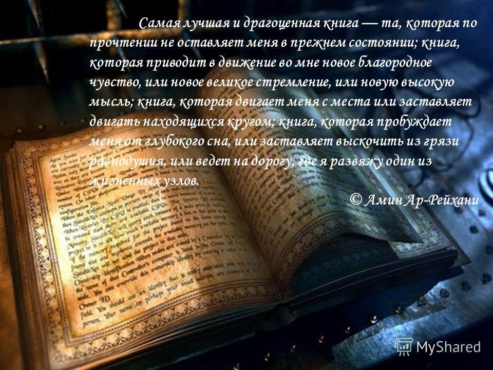 Самая лучшая и драгоценная книга та, которая по прочтении не оставляет меня в прежнем состоянии; книга, которая приводит в движение во мне новое благородное чувство, или новое великое стремление, или новую высокую мысль; книга, которая двигает меня с