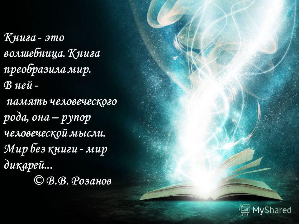 Книга - это волшебница. Книга преобразила мир. В ней - память человеческого рода, она – рупор человеческой мысли. Мир без книги - мир дикарей... © В.В. Розанов