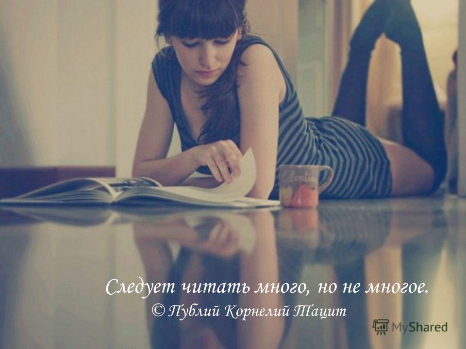 Следует читать много, но не многое. © Публий Корнелий Тацит