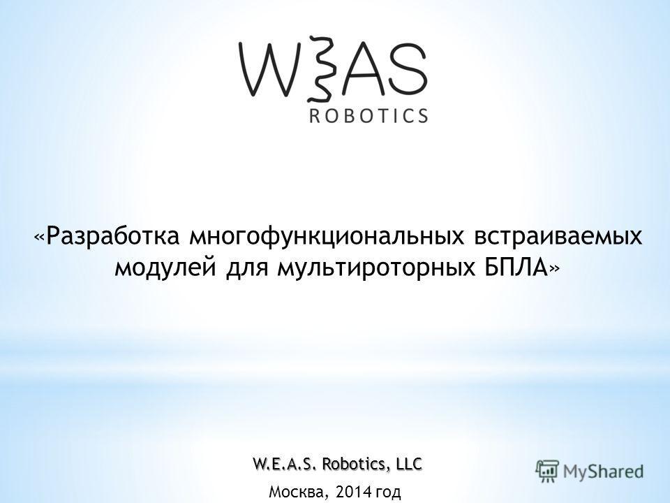 Москва, 2014 год «Разработка многофункциональных встраиваемых модулей для мультироторных БПЛА» W.E.A.S. Robotics, LLC