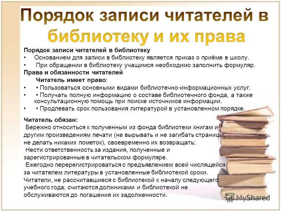 Порядок записи читателей в библиотеку Основанием для записи в библиотеку является приказ о приёме в школу. При обращении в библиотеку учащимся необходимо заполнить формуляр. Права и обязанности читателей Читатель имеет право: Пользоваться основными в