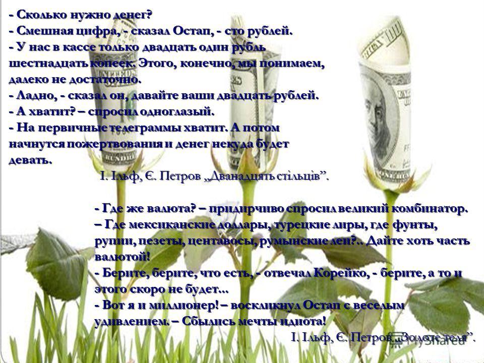 - Сколько нужно денег? - Смешная цифра, - сказал Остап, - сто рублей. - У нас в кассе только двадцать один рубль шестнадцать копеек. Этого, конечно, мы понимаем, далеко не достаточно. - Ладно, - сказал он, давайте ваши двадцать рублей. - А хватит? –