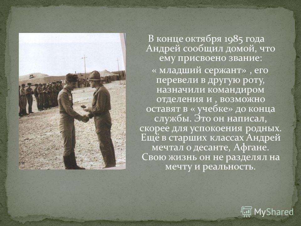 В конце октября 1985 года Андрей сообщил домой, что ему присвоено звание: « младший сержант», его перевели в другую роту, назначили командиром отделения и, возможно оставят в « учебке» до конца службы. Это он написал, скорее для успокоения родных. Ещ