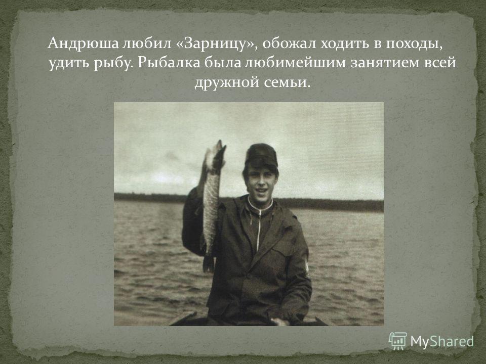 Андрюша любил «Зарницу», обожал ходить в походы, удить рыбу. Рыбалка была любимейшим занятием всей дружной семьи.