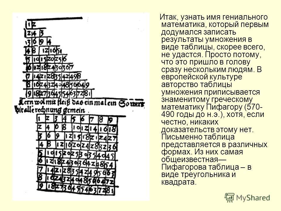Итак, узнать имя гениального математика, который первым додумался записать результаты умножения в виде таблицы, скорее всего, не удастся. Просто потому, что это пришло в голову сразу нескольким людям. В европейской культуре авторство таблицы умножени