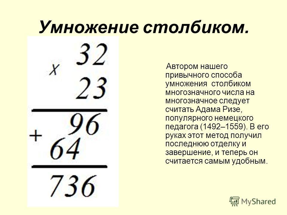 Автором нашего привычного способа умножения столбиком многозначного числа на многозначное следует считать Адама Ризе, популярного немецкого педагога (1492–1559). В его руках этот метод получил последнюю отделку и завершение, и теперь он считается сам