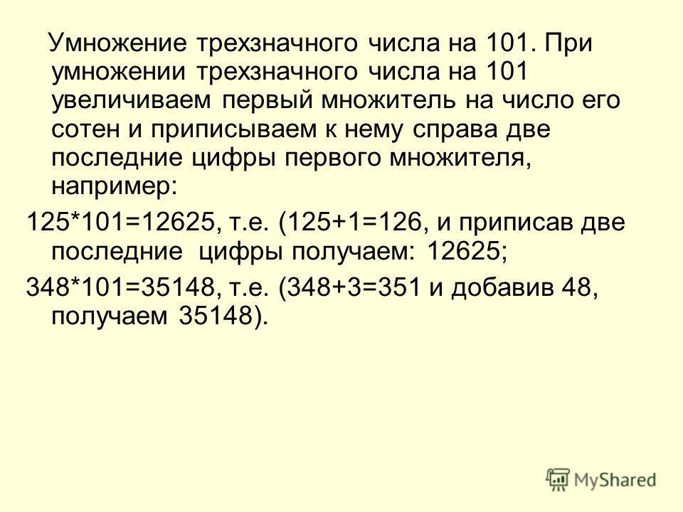 Умножение трехзначного числа на 101. При умножении трехзначного числа на 101 увеличиваем первый множитель на число его сотен и приписываем к нему справа две последние цифры первого множителя, например: 125*101=12625, т.е. (125+1=126, и приписав две п