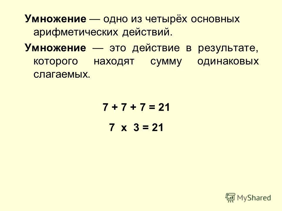 Умножение одно из четырёх основных арифметических действий. Умножение это действие в результате, которого находят сумму одинаковых слагаемых. 7 + 7 + 7 = 21 7 x 3 = 21