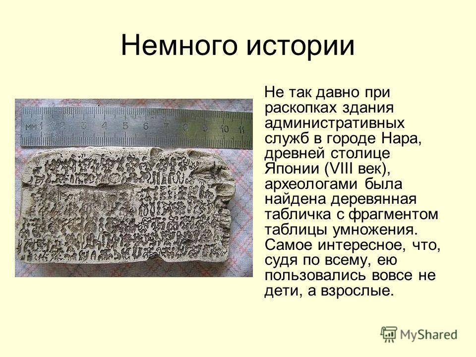 Немного истории Не так давно при раскопках здания административных служб в городе Нара, древней столице Японии (VIII век), археологами была найдена деревянная табличка с фрагментом таблицы умножения. Самое интересное, что, судя по всему, ею пользовал