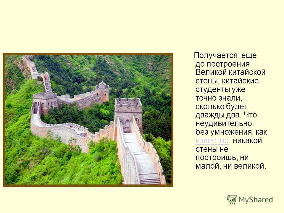 Получается, еще до построения Великой китайской стены, китайские студенты уже точно знали, сколько будет дважды два. Что неудивительно без умножения, как известно, никакой стены не построишь, ни малой, ни великой. известно