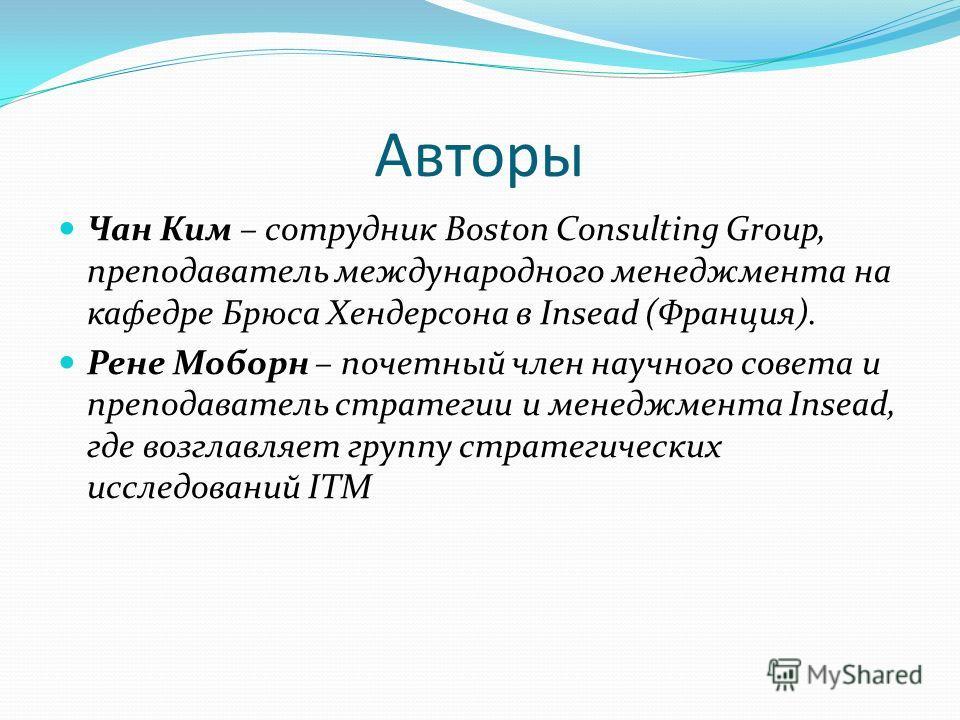 Авторы Чан Ким – сотрудник Boston Consulting Group, преподаватель международного менеджмента на кафедре Брюса Хендерсона в Insead (Франция). Рене Моборн – почетный член научного совета и преподаватель стратегии и менеджмента Insead, где возглавляет г