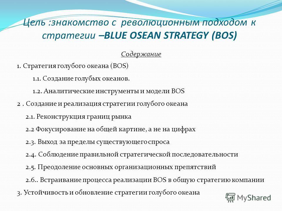 Цель :знакомство с революционным подходом к стратегии –BLUE OSEAN STRATEGY (BOS) Содержание 1. Стратегия голубого океана (BOS) 1.1. Создание голубых океанов. 1.2. Аналитические инструменты и модели BOS 2. Создание и реализация стратегии голубого океа