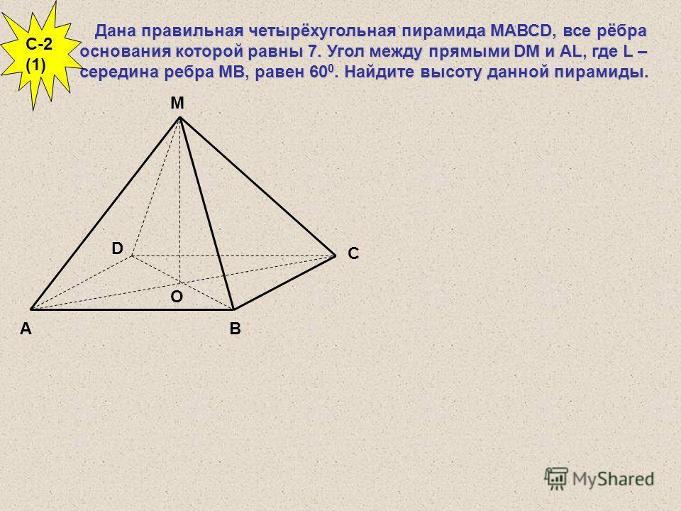 Дана правильная четырёхугольная пирамида МАВСD, все рёбра основания которой равны 7. Угол между прямыми DM и AL, где L – середина ребра МВ, равен 60 0. Найдите высоту данной пирамиды. С В D А М О C-2 (1)