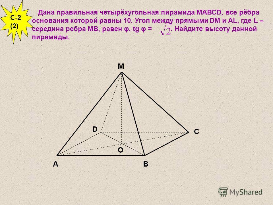 Дана правильная четырёхугольная пирамида МАВСD, все рёбра основания которой равны 10. Угол между прямыми DM и AL, где L – середина ребра МВ, равен φ, tg φ =. Найдите высоту данной пирамиды. C-2 (2)