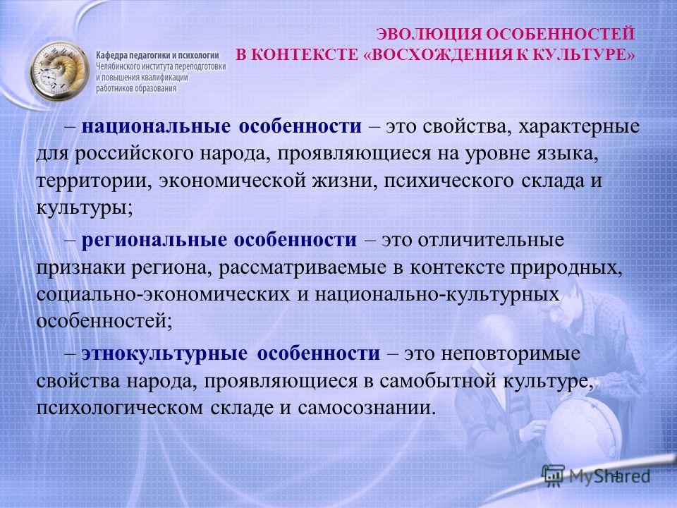 4 ЭВОЛЮЦИЯ ОСОБЕННОСТЕЙ В КОНТЕКСТЕ «ВОСХОЖДЕНИЯ К КУЛЬТУРЕ» – национальные особенности – это свойства, характерные для российского народа, проявляющиеся на уровне языка, территории, экономической жизни, психического склада и культуры; – региональные