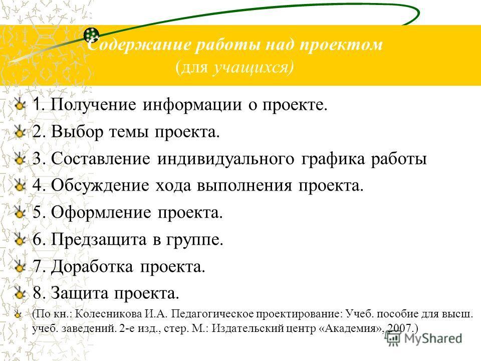 Содержание работы над проектом (для учащихся) 1. Получение информации о проекте. 2. Выбор темы проекта. 3. Составление индивидуального графика работы 4. Обсуждение хода выполнения проекта. 5. Оформление проекта. 6. Предзащита в группе. 7. Доработка п