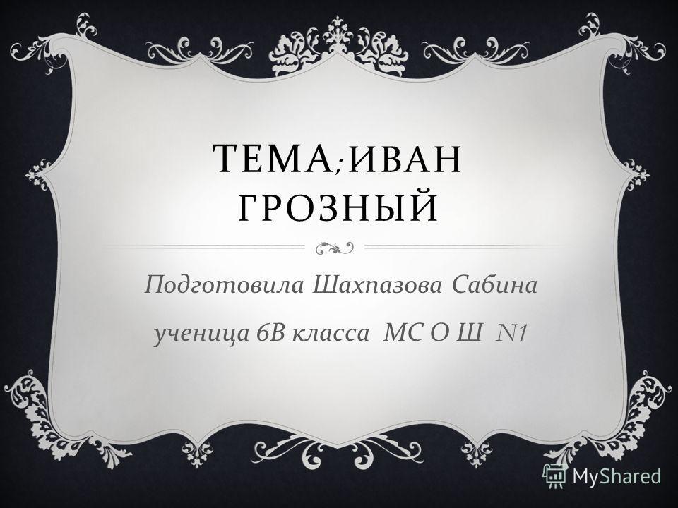 ТЕМА ; ИВАН ГРОЗНЫЙ Подготовила Шахпазова Сабина ученица 6 В класса МС О Ш N1